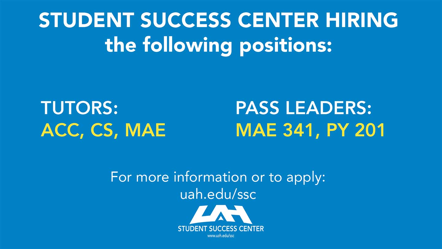 Student Success Center Hiring the following positions: Tutors: ACC, CS, MAE and Pass Leaders: MAE 341, PY 201. For more information or to apply: uah.edu/ssc