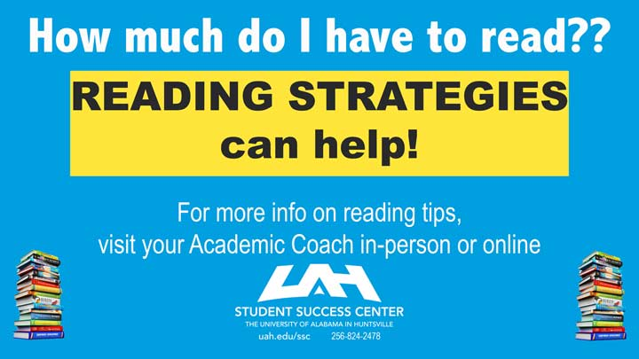 How much do I have to read? Reading strategies can help! For more information on reading tips, visit your Academic Coach in-person or online. For more information call 256.824.2478