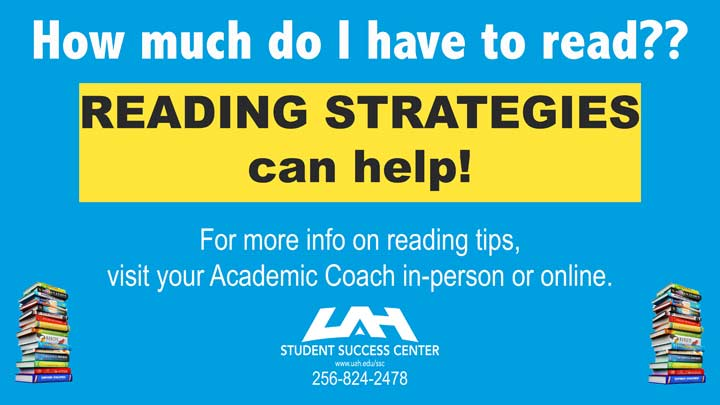 How much do I have to read? Reading strategies can help! For more information on reading tips, visit your Academic Coach in-person or online. Phone: 256.824.2478.