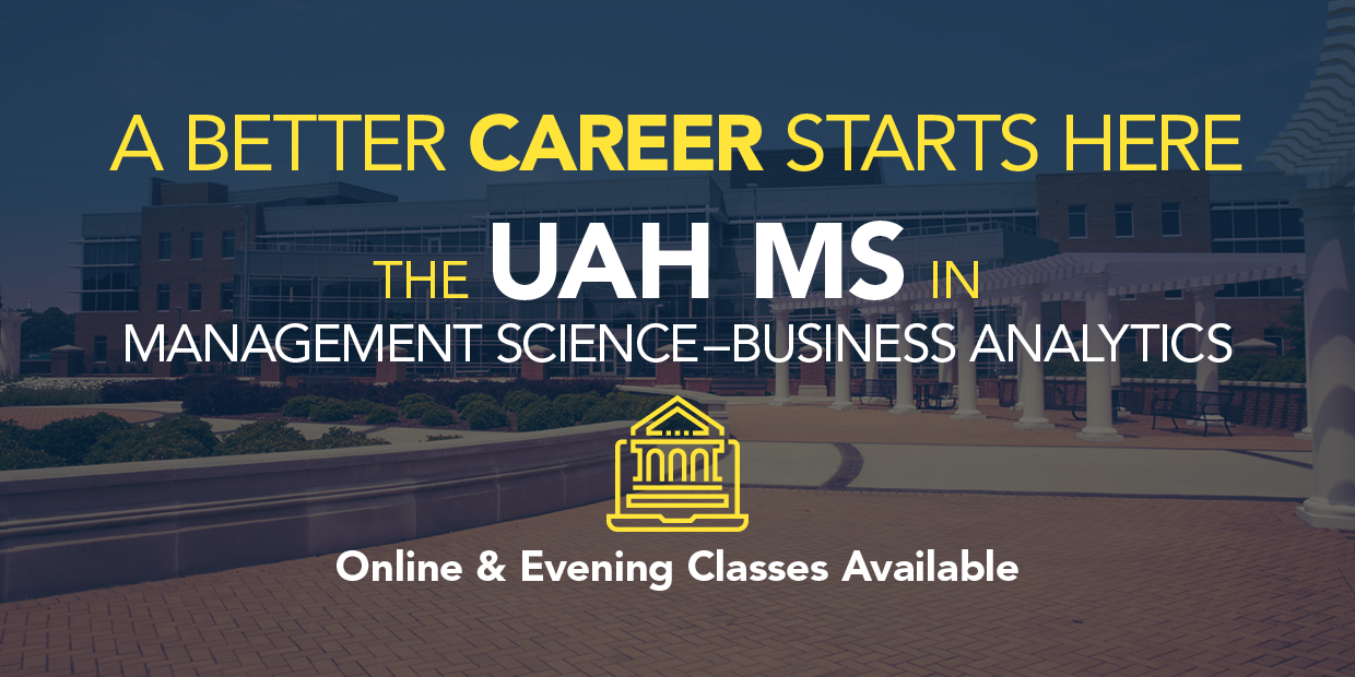 A better career starts here: The UAH MS in Management Science and Business Analytics. Online and Evening Classes Available!