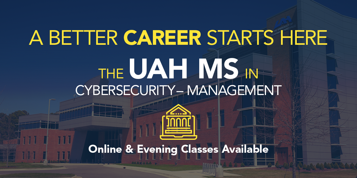 A better career starts here: The UAH MS in Cybersecurity Management. Online and Evening Classes Available!
