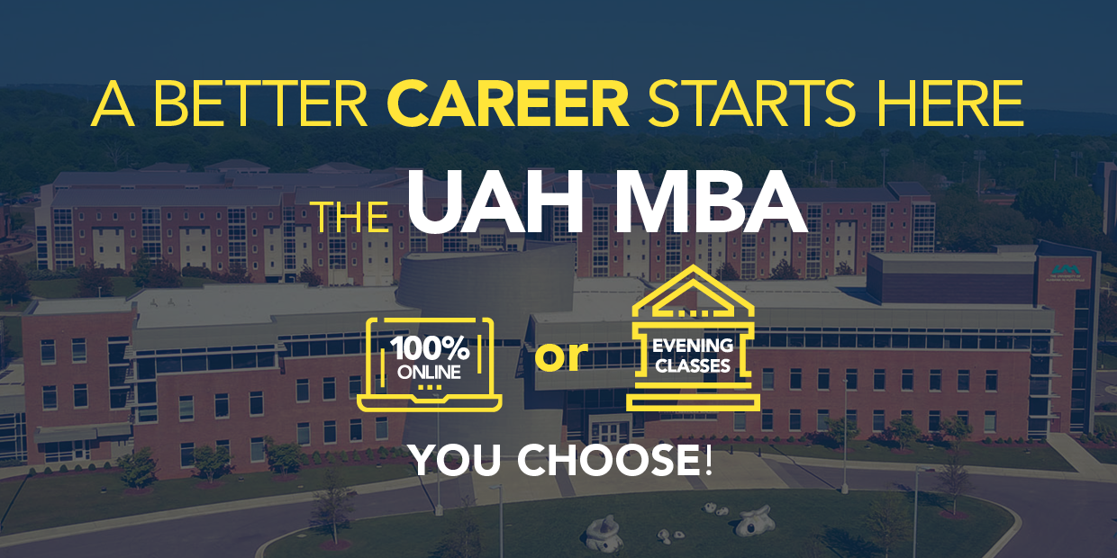 A better career starts here: The UAH MBA. 100% online or Evening classes. You Choose!