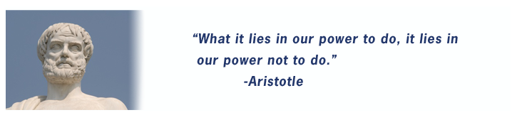 """What it lies in our power to do, it lies in our power not to do."" -Aristotle"