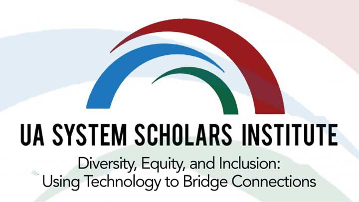 UA System Scholars Institute. Diversity, Equity and Inclusion: Using Technology to Bridge Connections