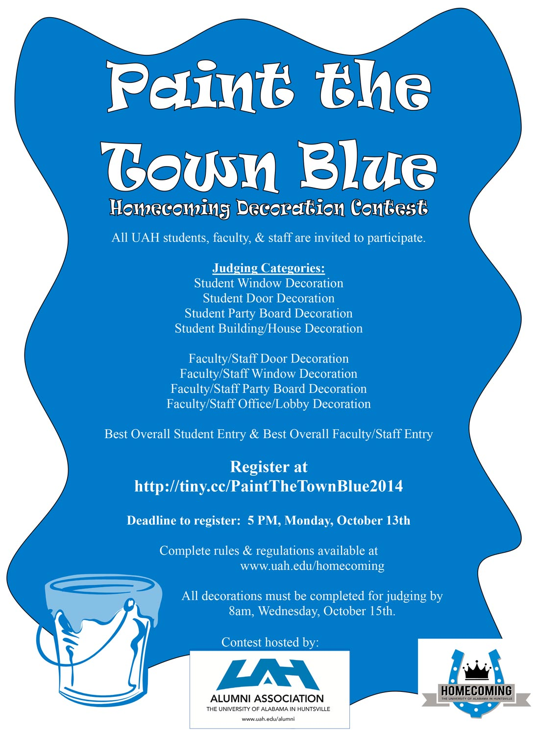 Paint the Town Blue. Homecoming decoration contest. All UAH students, faculty, & staff are invited to participate.  Judging Categories:  Student Window Decoration  Student Door Decoration  Student Party Board Decoration  Student Building/House Decoration  Faculty/Staff Door Decoration  Faculty/Staff Window Decoration  Faculty/Staff Party Board Decoration  Faculty/Staff Office/Lobby Decoration  Best Overall Student Entry & Best Overall Faculty/Staff Entry  Register at  http://tiny.cc/PaintTheTownBlue2014  Deadline to register: 5 PM, Monday, October 13th  Complete rules & regulations available at  www.uah.edu/homecoming  All decorations must be completed for judging by  8am, Wednesday, October 15th.  Contest hosted by: UAH