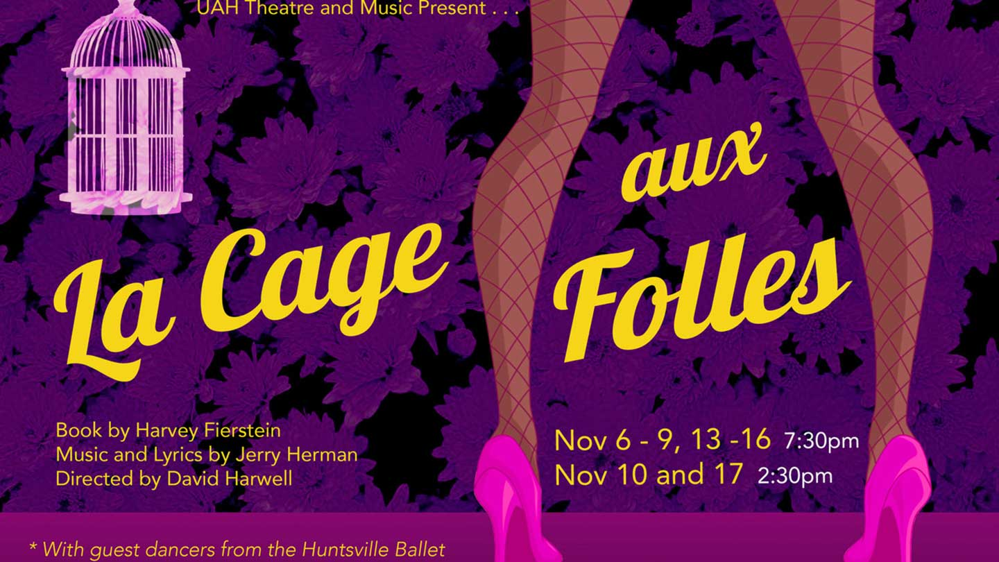 UAH Theatre and Music Present... La Cage aux Folles with guest dancers from the Huntsville Ballet. Book by Harvey Fierstein. Music and Lyrics by Jerry Herman. Directed by David Harwell. Performance Dates: November 6-9, 13-16 at 7:30pm. November 10 and 17 2:20pm at the Chan Auditorium.