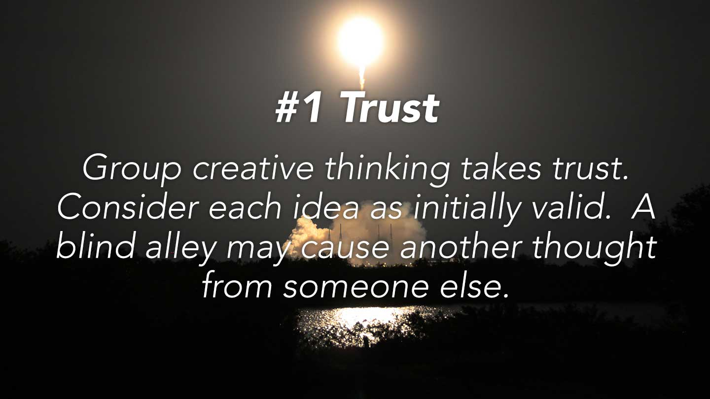 Trust. Group creative thinking takes trust. Consider each idea as initially valid.  A blind alley may cause another thought from someone else.