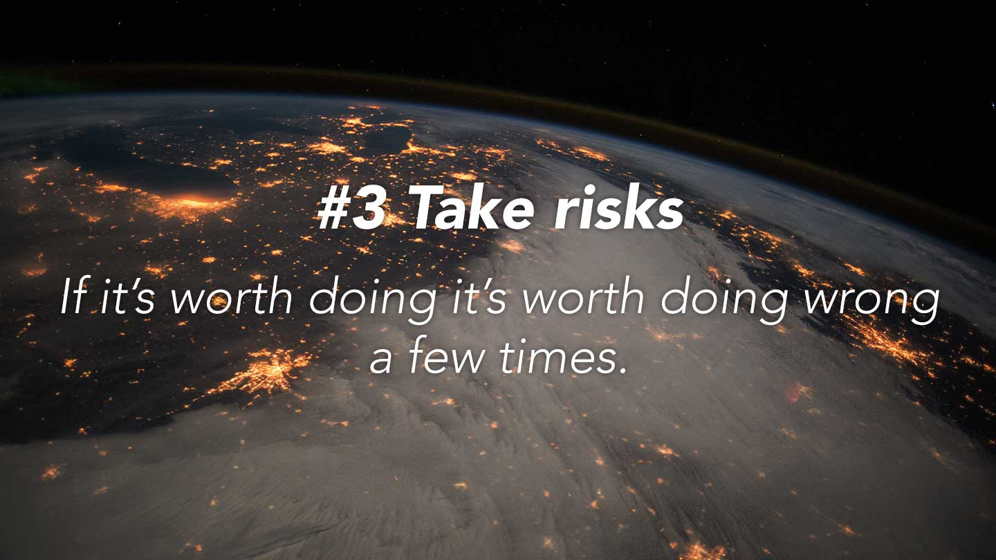 Take risks. 